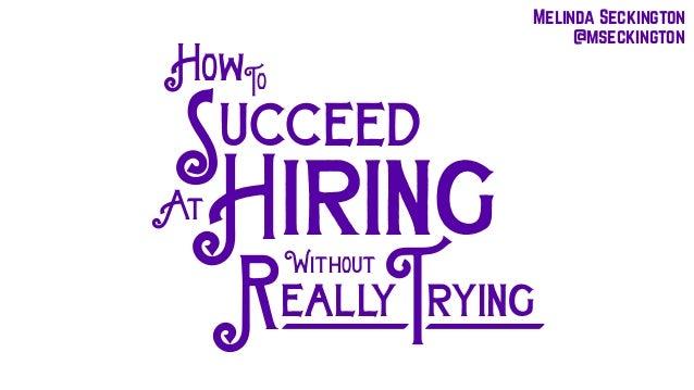 HowTo ucceed At iringH S Without eallyR ryingT Melinda Seckington @mseckington