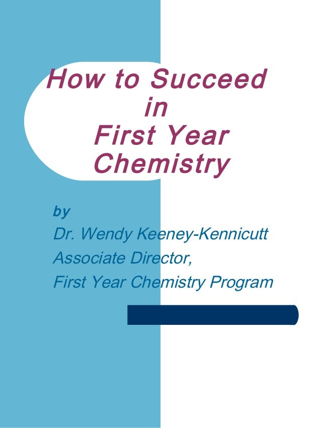 How to Succeed in First Year Chemistry by Dr. Wendy Keeney-Kennicutt Associate Director, First Year Chemistry Program