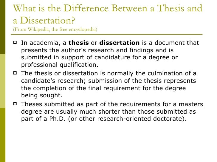 difference between dissertation and thesis A thesis is usually called a thesis statement this statement is normally less that 15 words and outlines an idea or thesis to the overall dissertation a dissertation is the research and explanation of a thesis statement thesis: the big bang occurred when atoms collided dissertation: this.