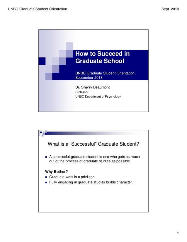 UNBC Graduate Student Orientation Sept. 2013 1 How to Succeed in Graduate School UNBC Graduate Student Orientation, Septem...