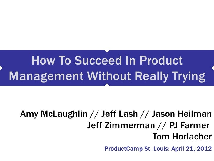 How To Succeed In ProductManagement Without Really Trying Amy McLaughlin // Jeff Lash // Jason Heilman               Jeff ...