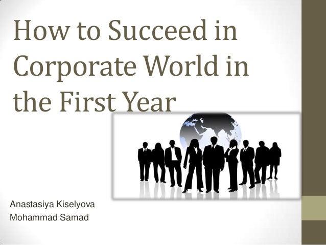 How to Succeed inCorporate World inthe First YearAnastasiya KiselyovaMohammad Samad