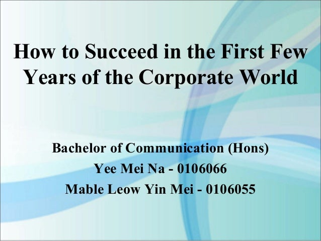 How to Succeed in the First Few Years of the Corporate World    Bachelor of Communication (Hons)          Yee Mei Na - 010...
