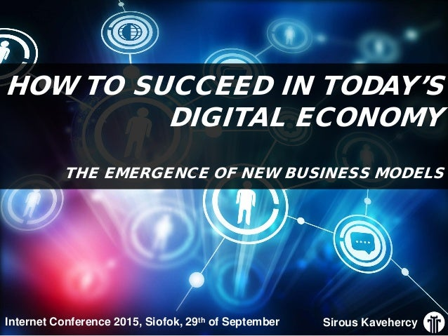 Sirous Kavehercy HOW TO SUCCEED IN TODAY'S DIGITAL ECONOMY THE EMERGENCE OF NEW BUSINESS MODELS Internet Conference 2015, ...