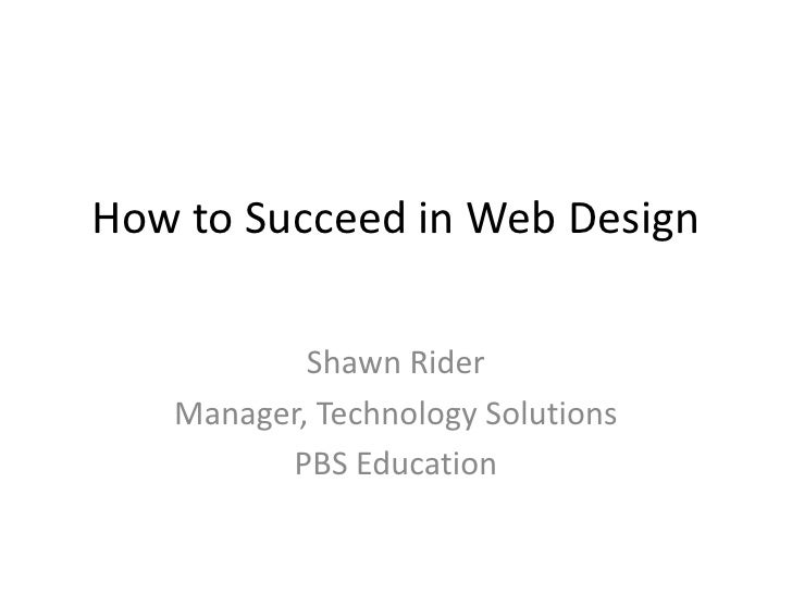 How to Succeed in Web Design<br />Shawn Rider<br />Manager, Technology Solutions<br />PBS Education<br />