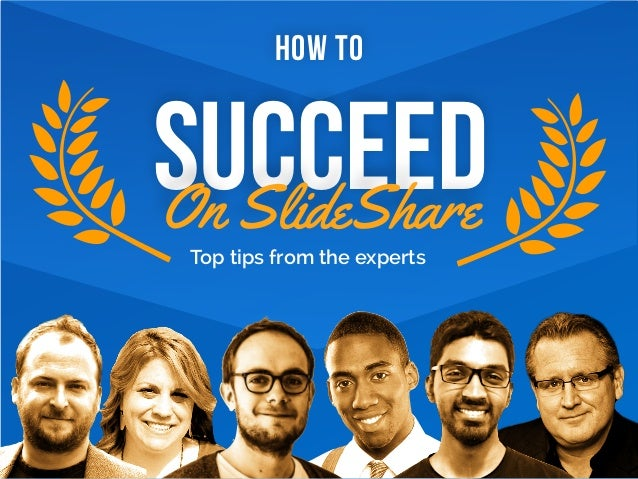 Top tips from the experts HOW TO SUCCEEDOn SlideShare