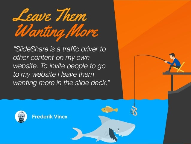 """""""SlideShare is a traffic driver to other content on my own website. To invite people to go to my website I leave them wanti..."""