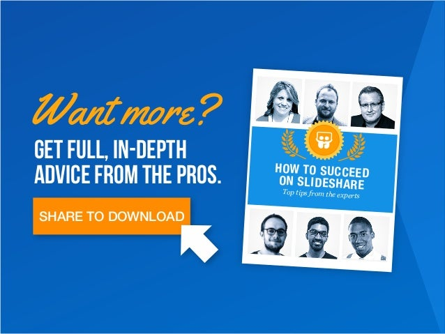 Get full, in-depth advice from the pros. Want more? Top tips from the experts HOW TO SUCCEED ON SLIDESHARE SHARE TO DOWNLO...