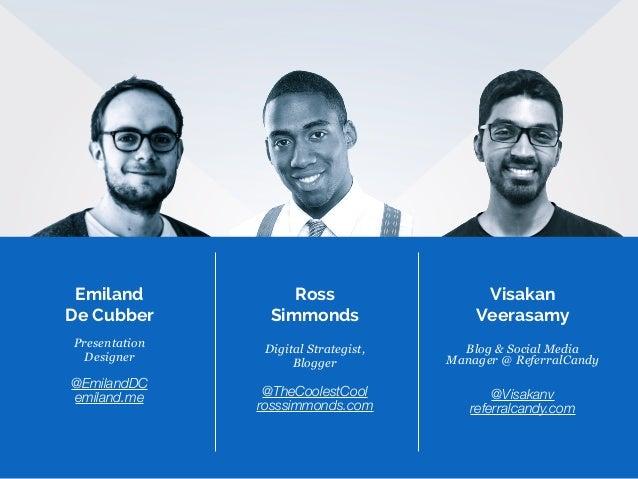 Emiland De Cubber Presentation Designer @EmilandDC emiland.me Visakan Veerasamy Blog & Social Media Manager @ ReferralCand...
