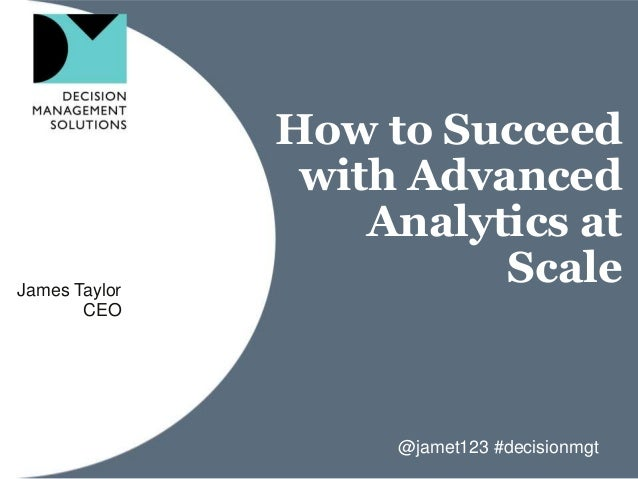 How to Succeed with Advanced Analytics at ScaleJames Taylor CEO @jamet123 #decisionmgt