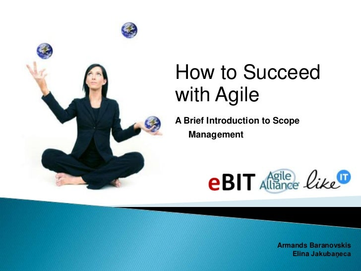How to Succeed with Agile<br />A Brief Introduction to Scope Management<br />Armands Baranovskis<br />Elina Jakubaņeca<br />