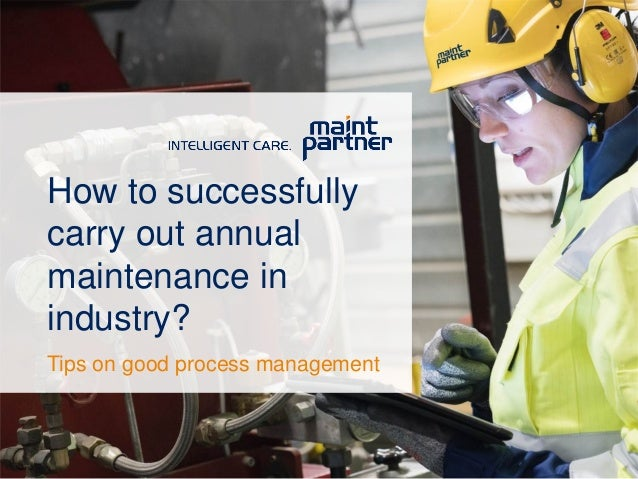 How to successfully carry out annual maintenance in industry? Tips on good process management