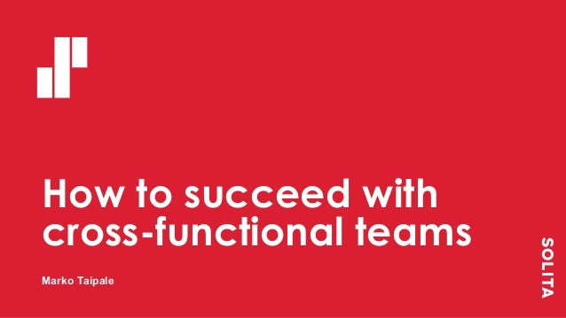 How to succeed with cross-functional teams Marko Taipale