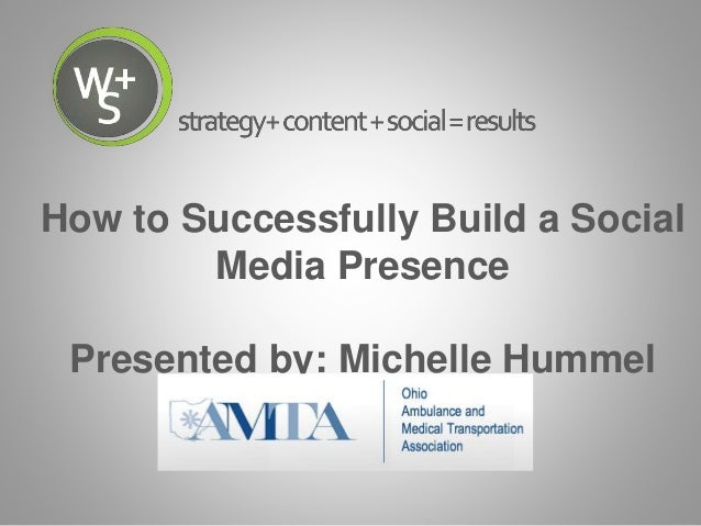 How to Successfully Build a Social Media Presence Presented by: Michelle Hummel