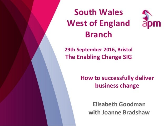 How	   to	   successfully	   deliver	    business	   change	    Elisabeth	   Goodman	    with	   Joanne	   Bradshaw	    So...
