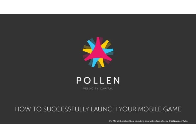 HOW TO SUCCESSFULLY LAUNCH YOUR MOBILE GAME For More Information About Launching Your Mobile Game Follow @pollenvc on Twit...