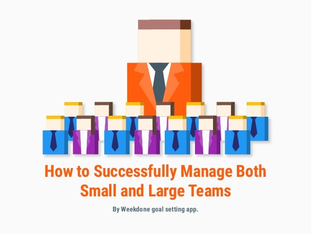 How to Successfully Manage Both Small and Large Teams By Weekdone goal setting app.