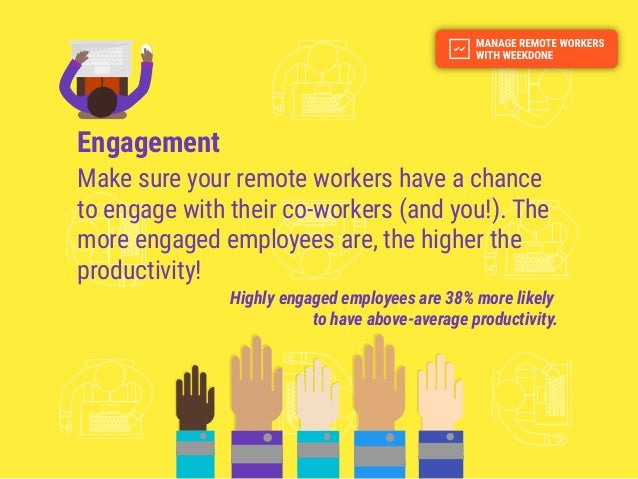 Engagement Make sure your remote workers have a chance to engage with their co-workers (and you!). The more engaged employ...