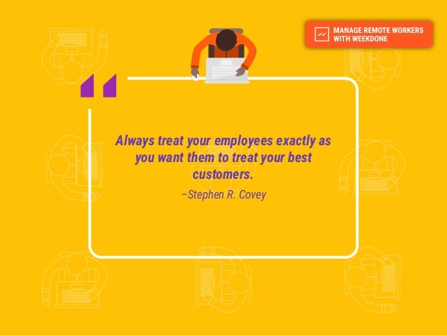 Always treat your employees exactly as you want them to treat your best customers. –Stephen R. Covey