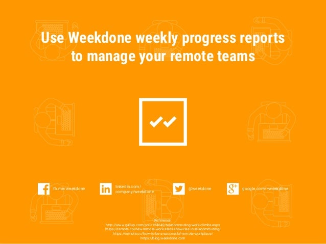Use Weekdone weekly progress reports to manage your remote teams Reference: http://www.gallup.com/poll/184649/telecommutin...