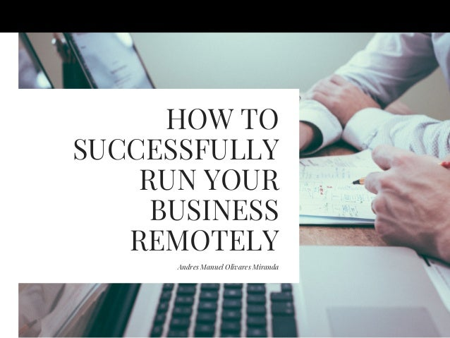 HOW TO SUCCESSFULLY RUN YOUR BUSINESS REMOTELY Andres Manuel Olivares Miranda