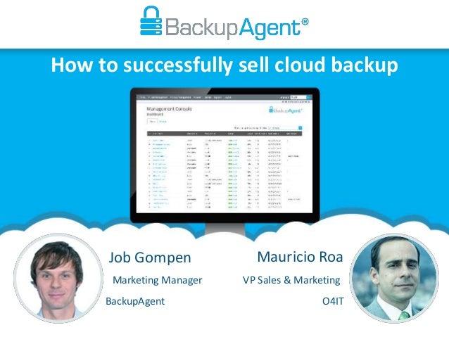 How to successfully sell cloud backup Job Gompen Mauricio Roa VP Sales & MarketingMarketing Manager BackupAgent O4IT