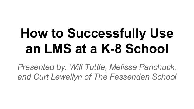How to Successfully Use an LMS at a K-8 School Presented by: Will Tuttle, Melissa Panchuck, and Curt Lewellyn of The Fesse...