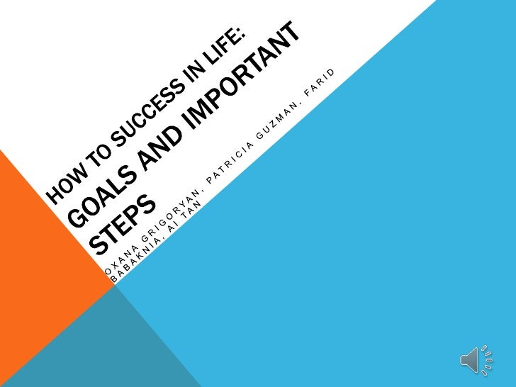 HOW TO SUCCESS IN LIFE:<br />Goals and Important Steps<br />OxanaGrigoryaN, Patricia Guzman, Farid Babaknia, Ai Tan<br />
