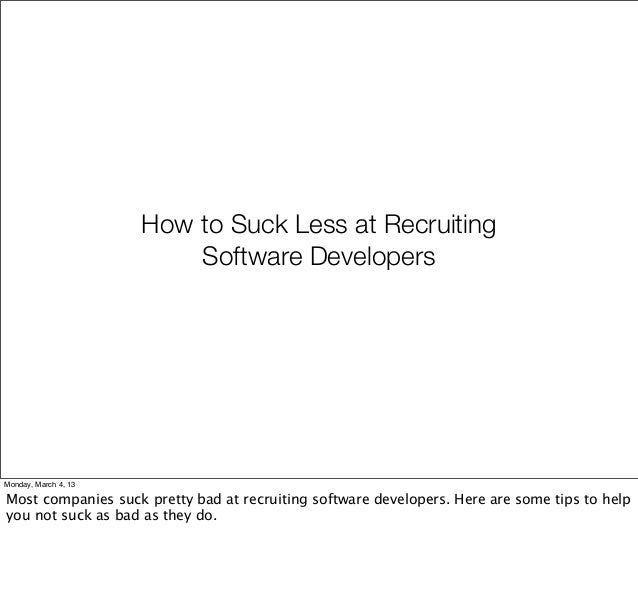 How to Suck Less at Recruiting                          Software DevelopersMonday, March 4, 13Most companies suck pretty b...