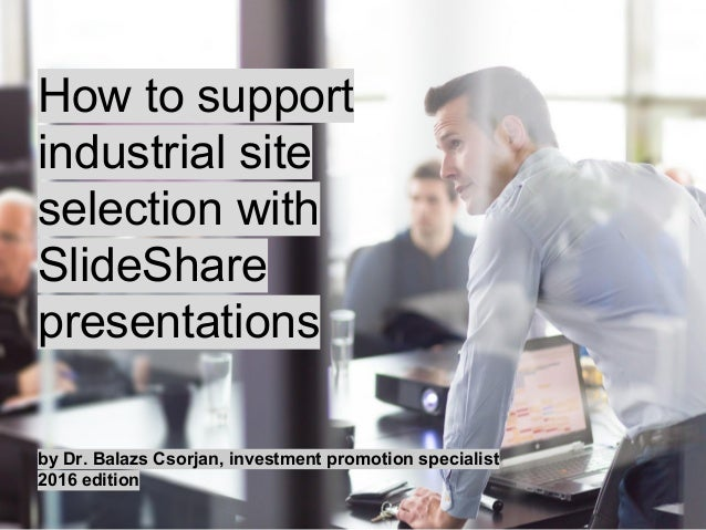 How to support industrial site selection with SlideShare presentations by Dr. Balazs Csorjan, investment promotion special...