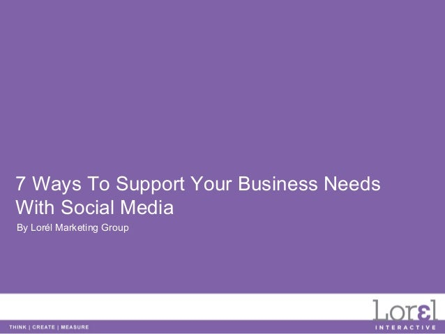 7 Ways To Support Your Business NeedsWith Social MediaBy Lorél Marketing Group