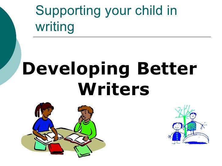 <ul><li>Developing Better Writers </li></ul>Supporting your child in writing