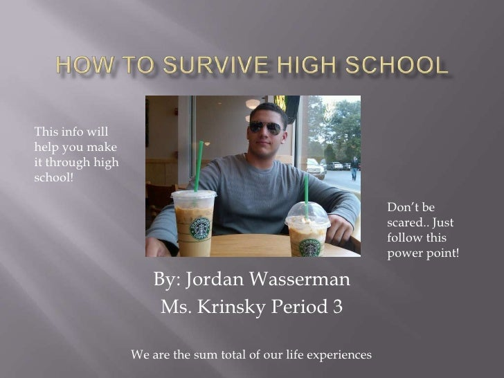 How to survive high school<br />This info will help you make it through high school!<br />Don't be scared.. Just follow th...
