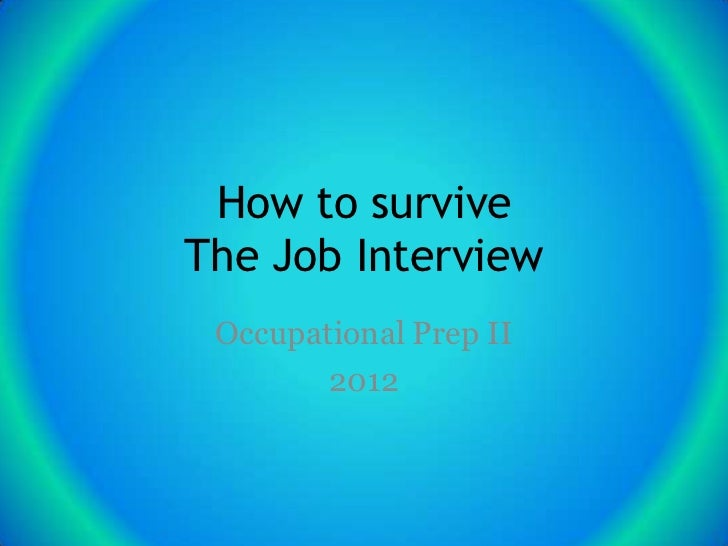 How to surviveThe Job Interview Occupational Prep II        2012