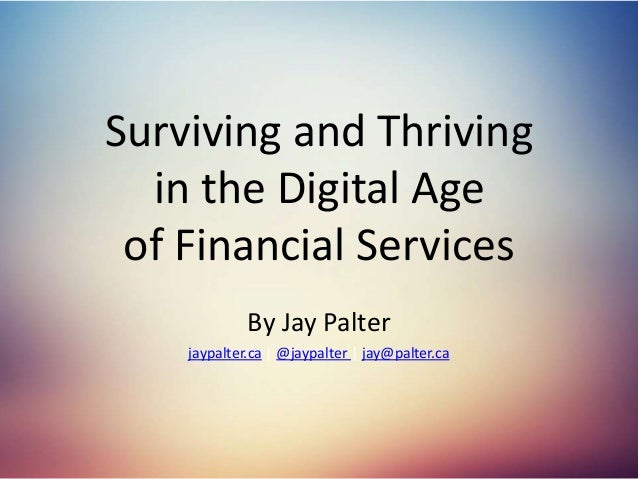 Surviving and Thriving in the Digital Age of Financial Services By Jay Palter jaypalter.ca | @jaypalter | jay@palter.ca