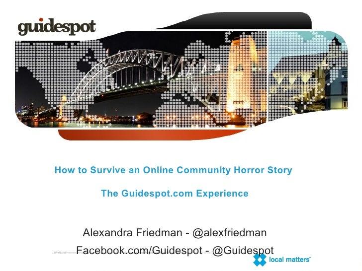How to Survive an Online Community Horror Story  The Guidespot.com Experience Alexandra Friedman - @alexfriedman Facebook....