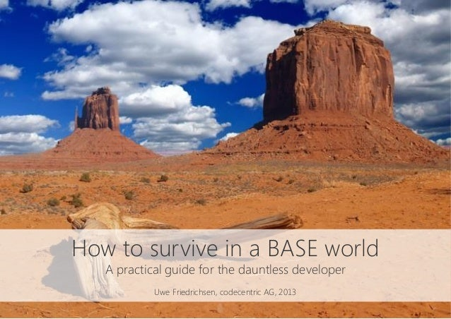 How to survive in a BASE worldA practical guide for the dauntless developerUwe Friedrichsen, codecentric AG, 2013