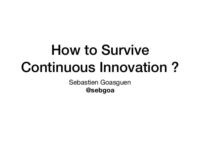 How to Survive Continuous Innovation ? Sebastien Goasguen  @sebgoa