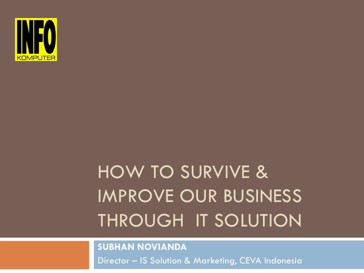 HOW TO SURVIVE &                   IMPROVE OUR BUSINESS INFOKOMPUTER FORUM - 12 May 2010                   THROUGH IT SOLU...