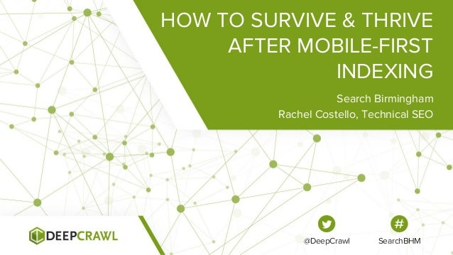 HOW TO SURVIVE & THRIVE AFTER MOBILE-FIRST INDEXING Search Birmingham Rachel Costello, Technical SEO @DeepCrawl SearchBHM
