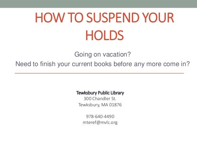 HOW TO SUSPEND YOUR HOLDS Going on vacation? Need to finish your current books before any more come in? Tewksbury Public L...