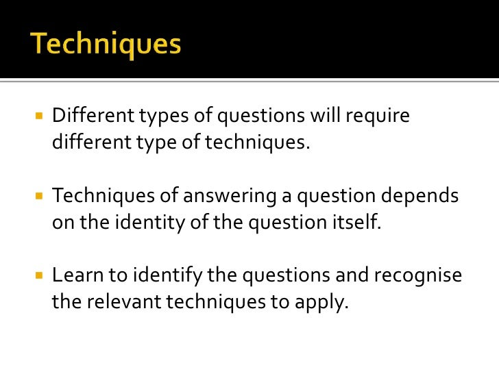    Different types of questions will require    different type of techniques.   Techniques of answering a question depen...