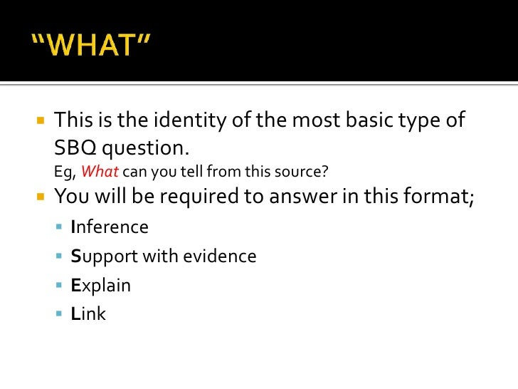    This is the identity of the most basic type of    SBQ question.    Eg, What can you tell from this source?   You will...