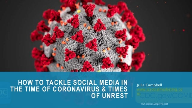 HOW TO TACKLE SOCIAL MEDIA IN THE TIME OF CORONAVIRUS & TIMES OF UNREST Julia Campbell www.jcsocialmarketing.co m