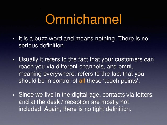 Omnichannel • It is a buzz word and means nothing. There is no serious definition. • Usually it refers to the fact that yo...