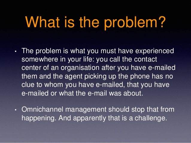 What is the problem? • The problem is what you must have experienced somewhere in your life: you call the contact center o...