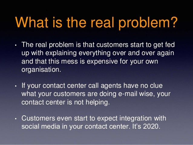 What is the real problem? • The real problem is that customers start to get fed up with explaining everything over and ove...