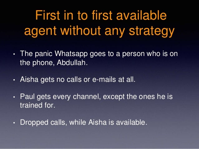 First in to first available agent without any strategy • The panic Whatsapp goes to a person who is on the phone, Abdullah...