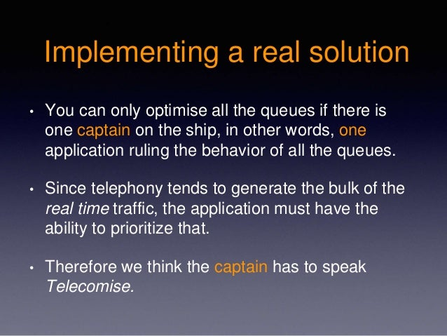 Implementing a real solution • You can only optimise all the queues if there is one captain on the ship, in other words, o...