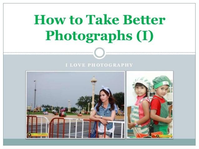 I L O V E P H O T O G R A P H Y How to Take Better Photographs (I)